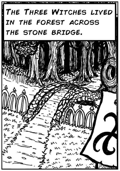 The Three Witches lived in the forest across the stone bridge.
