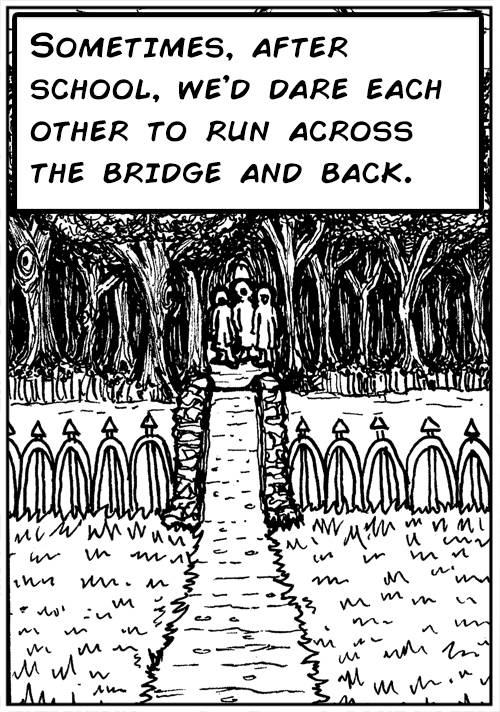Sometimes, after school, we'd dare each other to run across the bridge and back.